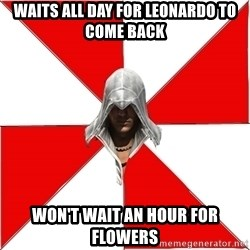 Assassins Creed Ezio - waits all day for leonardo to come back won't wait an hour for flowers