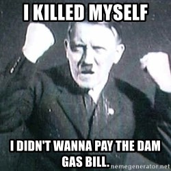 Successful Hitler - I killed myself I didn't wanna pay the dam gas bill.