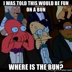 Zoidberg - I was told this would be fun on a bun where is the bun?