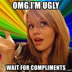 Omg - OMG i'm ugly wait for compliments
