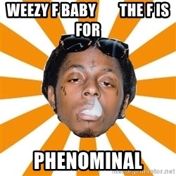 Lil Wayne Meme - Weezy f baby        the f is for phenominal