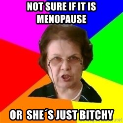 teacher - not sure if it is menopause or  she´s just bitchy