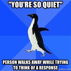 "Socially Awkward Penguin - ""You're so quiet"" Person walks away while trying to think of a response"