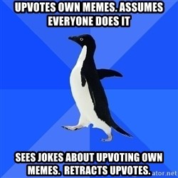 Socially Awkward Penguin - Upvotes own memes. Assumes everyone does it Sees jokes about upvoting own memes.  retracts upvotes.