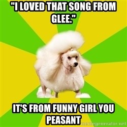 "Pretentious Theatre Kid Poodle - ""I loved that song from glee."" it's from funny girl you peasant"
