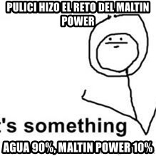 its something - pulici hizo el reto del maltin power agua 90%, maltin power 10%