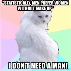 """Beauty Addict Kitty - """"Statistically, men prefer women without make up""""     I don't need a man!"""