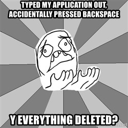 Whyyy??? - TYPED MY APPLICATION OUT, ACCIDENTALLY PRESSED BACKSPACE Y EVERYTHING DELETED?