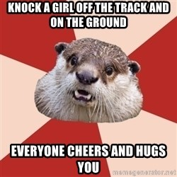 Fresh Meat Otter - knock a girl off the track and on the ground everyone cheers and hugs you