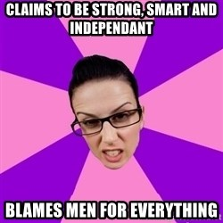 Privilege Denying Feminist - Claims to be strong, smart and independant blames men for everything
