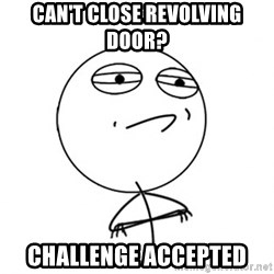 Challenge Accepted - Can't close revolving Door? challenge accepted