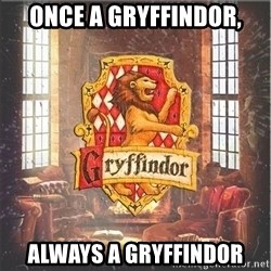 Typical Gryffindors - once a gryffindor, always a gryffindor