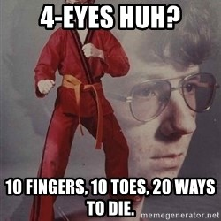 PTSD Karate Kyle - 4-eyes huh? 10 fingers, 10 toes, 20 ways to die.