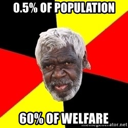 Aboriginal - 0.5% of population 60% of welfare