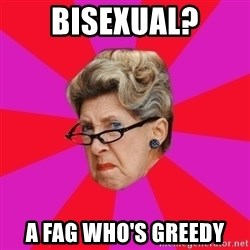Disgusted Grandma - bisexual? a fag who's greedy