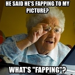 "Internet Grandma Surprise - he said he's fapping to my picture? what's ""fapping""?"