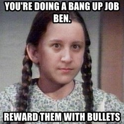 PTSD Prairie Girl - You're doing a bang up job ben. REWARD THEM WITH BULLETS