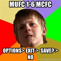 Angry School Boy - Mufc 1-6 mcfc options> Exit >  save? > no