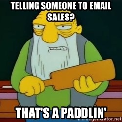 Thats a paddlin - telling someone to email sales? That's a Paddlin'