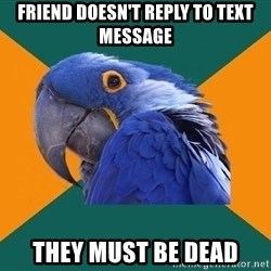 Paranoid Parrot - friend doesn't reply to text message they must be dead