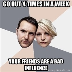 Angry Parents - go out 4 times in a week your friends are a bad influence
