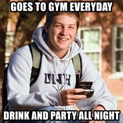 College Freshman - Goes to Gym everyday Drink and party all night
