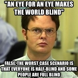 "Dwight Schrute - ""an eye for an eye makes the world blind""              false. the worst case scenario is that everyone is half-blind and some people are full blind"