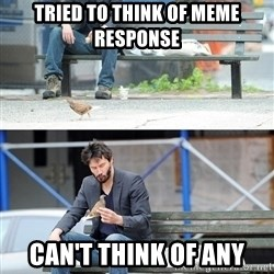 Sad Keanu - Tried to think of Meme Response Can't Think of any