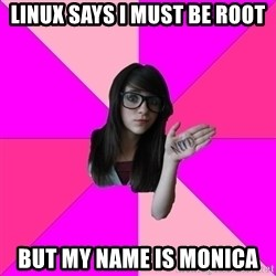 Idiot Nerd Girl - LINUX SAYS I MUST BE ROOT BUT MY NAME IS MONICA