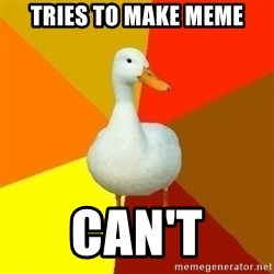 Technologically Impaired Duck - Tries to make meme can't