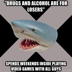 """Straight Edge Shark - """"drugs and alcohol are for losers"""" spends weekends inside playing video games with all guys"""