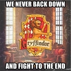 Typical Gryffindors - We never back down  And fight to the end