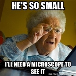 Internet Grandma Surprise - he's so small i'll need a microscope to see it