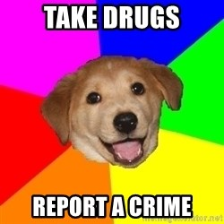 Advice Dog - take drugs report a crime
