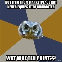 Art Newbie Owl - Buy item from marketplace but never equips it to character wat wuz teh point??