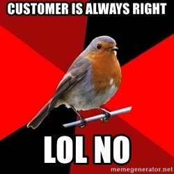 Retail Robin - customer is always right LOL no