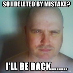 Creepy Bald Fellow - So I deleted by mistake? I'll be back.........