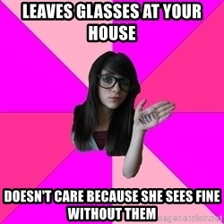 Idiot Nerd Girl - leaves glasses at your house DOESN'T CARE BECAUSE SHE SEES FINE WITHOUT THEM