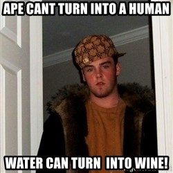 Scumbag Steve - ape cant turn into a human water can turn  into wine!