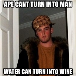 Scumbag Steve - ape cant turn into man water can turn into wine