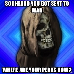 Scytheman - So I heard you got sent to war Where are your perks NOW?