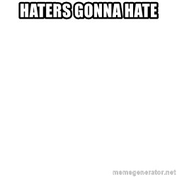 I'm stealing your impact text! - HATERS GONNa HATE