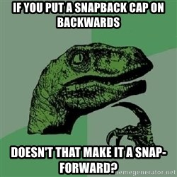 Philosoraptor - if you put a snapback cap on backwards doesn't that make it a snap-forward?