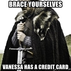 Ned Game Of Thrones - Brace yourselves vanessa has a credit card