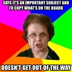 teacher - says it's an important subject and to copy what's on the board doesn't get out of the way