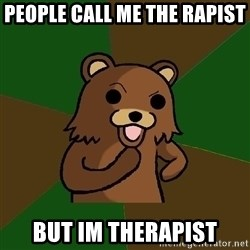 Pedobear - PEOPLE CALL ME THE RAPIST  BUT IM THERAPIST