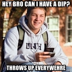 College Freshman - Hey bro can i have a dip? Throws up everywehre