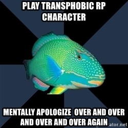 Trans Parrot Fish's Significant Other - Play transphobic rp character mentally apologize  over and over and over and over again
