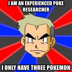 Professor Oak - I am an experienced poke researcher i only have three pokemon