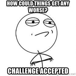 Challenge Accepted - how could things get any worse? Challenge accepted